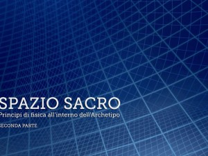 Spazio Sacro: principi di fisica all'interno dell'Archetipo – Seconda parte